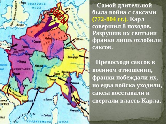 Самой длительной была война с саксами (772-804 гг.). Карл совершил 8 походов. Разрушив их святыни франки лишь озлобили саксов.  Превосходя саксов в военном отношении, франки побеждали их, но едва войска уходили, саксы восставали и свергали власть Карла.