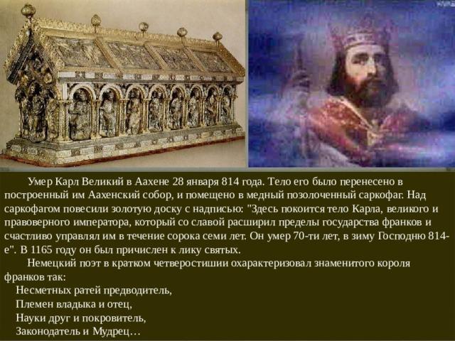 Умер Карл Великий в Аахене 28 января 814 года. Тело его было перенесено в построенный им Аахенский собор, и помещено в медный позолоченный саркофаг. Над саркофагом повесили золотую доску с надписью: