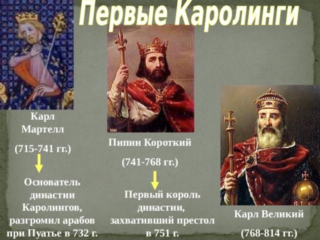 Карл Мартелл (715-741 гг.) Пипин Короткий (741-768 гг.) Основатель династии Каролингов, разгромил арабов при Пуатье в 732 г. Первый король династии, захвативший престол в 751 г. Карл Великий (768-814 гг.)