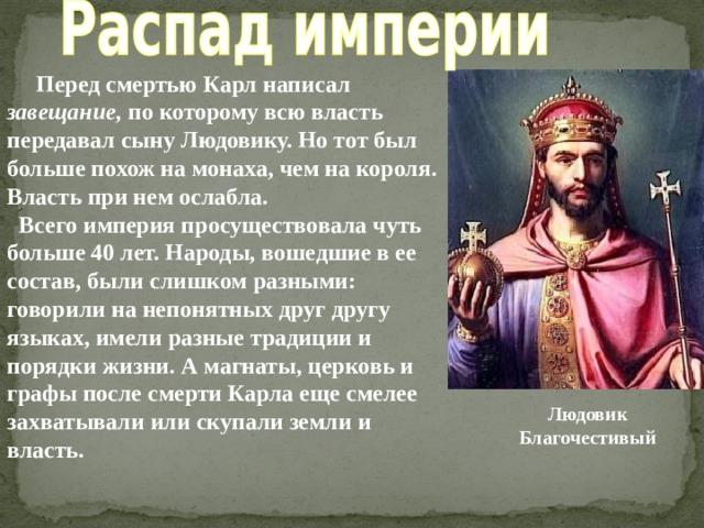 Перед смертью Карл написал завещание, по которому всю власть передавал сыну Людовику. Но тот был больше похож на монаха, чем на короля. Власть при нем ослабла.  Всего империя просуществовала чуть больше 40 лет. Народы, вошедшие в ее состав, были слишком разными: говорили на непонятных друг другу языках, имели разные традиции и порядки жизни. А магнаты, церковь и графы после смерти Карла еще смелее захватывали или скупали земли и власть. Людовик Благочестивый