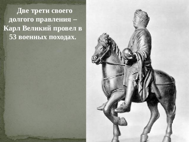 Две трети своего долгого правления – Карл Великий провел в 53 военных походах.