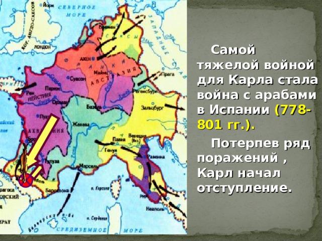 Самой тяжелой войной для Карла стала война с арабами в Испании (778-801 гг.).  Потерпев ряд поражений , Карл начал отступление.