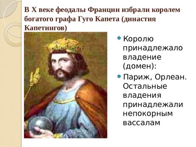 В X веке феодалы Франции избрали королем богатого графа Гуго Капета (династия Капетингов)