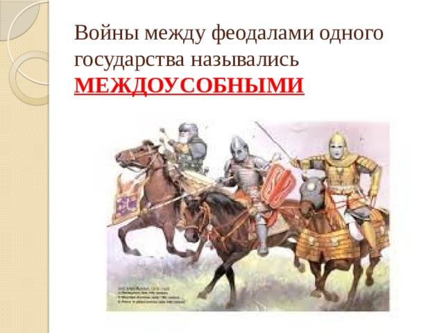 Войны между феодалами одного государства назывались МЕЖДОУСОБНЫМИ