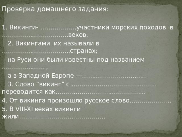 """Проверка домашнего задания: 1. Викинги- ………………участники морских походов в ……………………………веков.  2. Викингами их называли в …………………………….странах;  на Руси они были известны под названием ………………… ,  а в Западной Европе —…………………………..  3. Слово """"викинг"""" с ……………………………………переводится как……………………………………... 4. От викинга произошло русское слово………………... 5. В VIII-XI веках викинги жили……………………………………."""