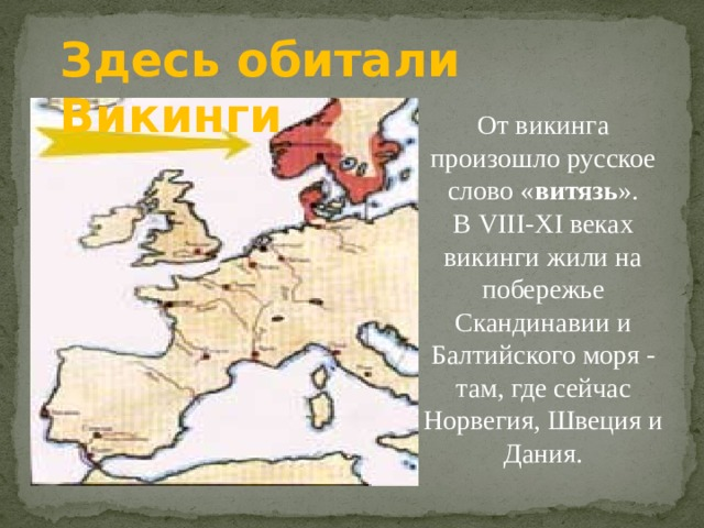 Здесь обитали Викинги     От викинга произошло русское слово « витязь ». В VIII-XI веках викинги жили на побережье Скандинавии и Балтийского моря - там, где сейчас Норвегия, Швеция и Дания.