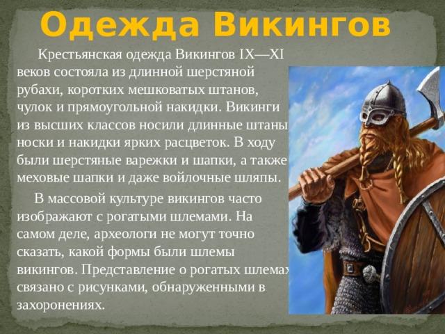 Одежда Викингов  Крестьянская одежда Викингов IX—XI веков состояла из длинной шерстяной рубахи, коротких мешковатых штанов, чулок и прямоугольной накидки. Викинги из высших классов носили длинные штаны, носки и накидки ярких расцветок. В ходу были шерстяные варежки и шапки, а также меховые шапки и даже войлочные шляпы.  В массовой культуре викингов часто изображают с рогатыми шлемами. На самом деле, археологи не могут точно сказать, какой формы были шлемы викингов. Представление о рогатых шлемах связано с рисунками, обнаруженными в захоронениях.