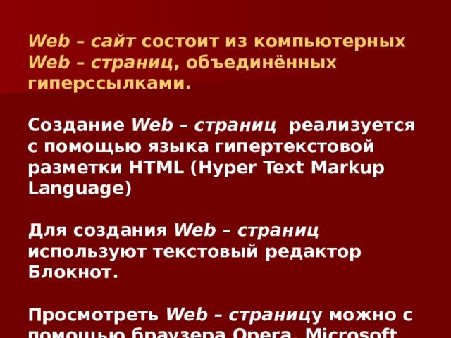 Web – сайт состоит из компьютерных Web – страниц , объединённых гиперссылками.  Создание Web – страниц реализуется с помощью языка гипертекстовой разметки HTML (Hyper Text Markup Language)  Для создания Web – страниц используют текстовый редактор Блокнот.  Просмотреть Web – страниц у можно с помощью браузера Opera, Microsoft Internet Explorer.
