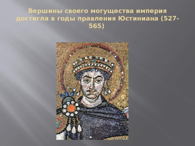 Вершины своего могущества империя достигла в годы правления Юстиниана (527-565)