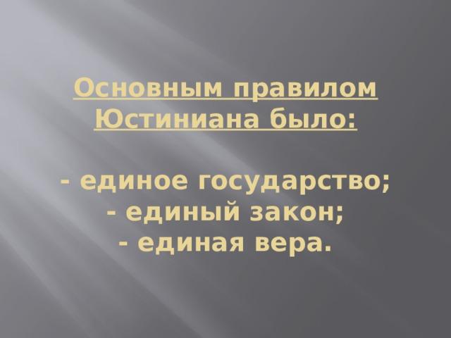 Основным правилом Юстиниана было:   - единое государство;  - единый закон;  - единая вера.