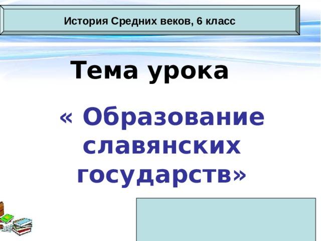 История Средних веков, 6 класс Тема урока « Образование славянских государств»