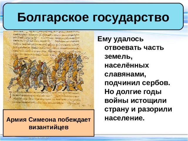 Болгарское государство Ему удалось отвоевать часть земель, населённых славянами, подчинил сербов. Но долгие годы войны истощили страну и разорили население. Армия Симеона побеждает византийцев