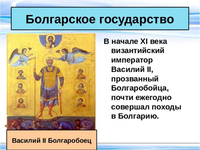 Болгарское государство В начале XI века византийский император Василий II, прозванный Болгаробойца, почти ежегодно совершал походы в Болгарию. Василий II Болгаробоец