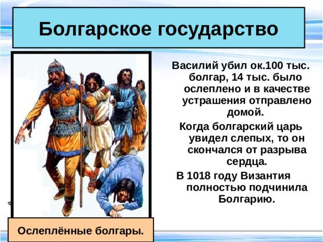 Болгарское государство Василий убил ок.100 тыс. болгар, 14 тыс. было ослеплено и в качестве устрашения отправлено домой. Когда болгарский царь увидел слепых, то он скончался от разрыва сердца. В 1018 году Византия полностью подчинила Болгарию.  Ослеплённые болгары.