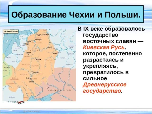 Образование Чехии и Польши. В IX веке образовалось государство восточных славян — Киевская Русь , которое, постепенно разрастаясь и укрепляясь, превратилось в сильное Древнерусское государство .