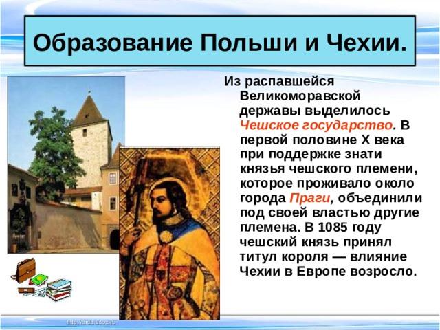Образование Польши и Чехии. Из распавшейся Великоморавской державы выделилось Чешское государство . В первой половине X века при поддержке знати князья чешского племени, которое проживало около города Праги , объединили под своей властью другие племена. В 1085 году чешский князь принял титул короля — влияние Чехии в Европе возросло.