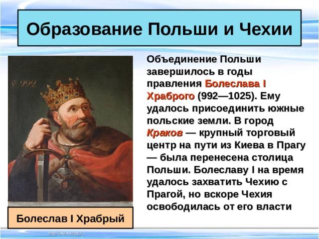 Образование Польши и Чехии Объединение Польши завершилось в годы правления Болеслава I Храброго (992—1025). Ему удалось присоединить южные польские земли. В город Краков  — крупный торговый центр на пути из Киева в Прагу — была перенесена столица Польши. Болеславу I на время удалось захватить Чехию с Прагой, но вскоре Чехия освободилась от его власти  Болеслав I Храбрый