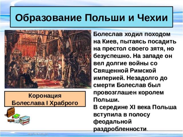 Образование Польши и Чехии Болеслав ходил походом на Киев, пытаясь посадить на престол своего зятя, но безуспешно. На западе он вел долгие войны со Священной Римской империей. Незадолго до смерти Болеслав был провозглашен королем Польши. В середине XI века Польша вступила в полосу феодальной раздробленности .   Коронация Болеслава I Храброго