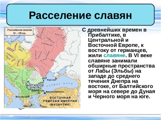 Расселение славян С древнейших времен в Прибалтике, в Центральной и Восточной Европе, к востоку от германцев, жили славяне . В VI веке славяне занимали обширные пространства от Лабы (Эльбы) на западе до среднего течения Днепра на востоке, от Балтийского моря на севере до Дуная и Черного моря на юге.