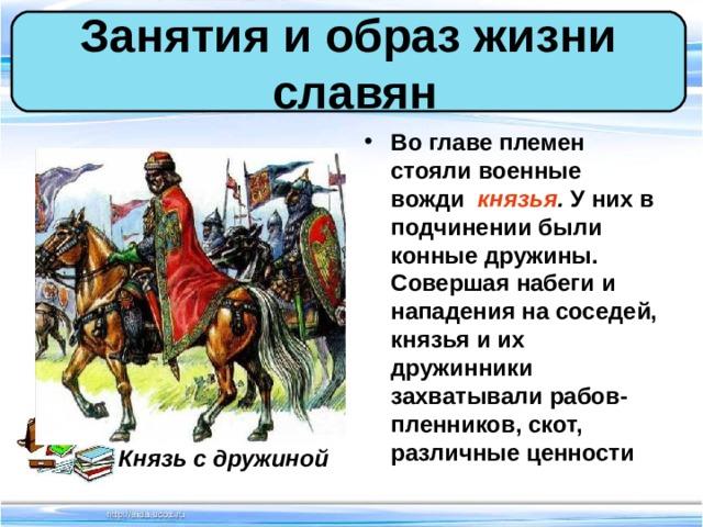 Занятия и образ жизни  славян Во главе племен стояли военные вожди князья . У них в подчинении были конные дружины. Совершая набеги и нападения на соседей, князья и их дружинники захватывали рабов-пленников, скот, различные ценности Князь с дружиной