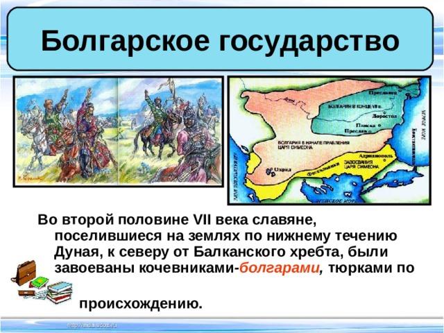 Болгарское государство Во второй половине VII века славяне, поселившиеся на землях по нижнему течению Дуная, к северу от Балканского хребта, были завоеваны кочевниками - болгарами , тюрками по  происхождению.