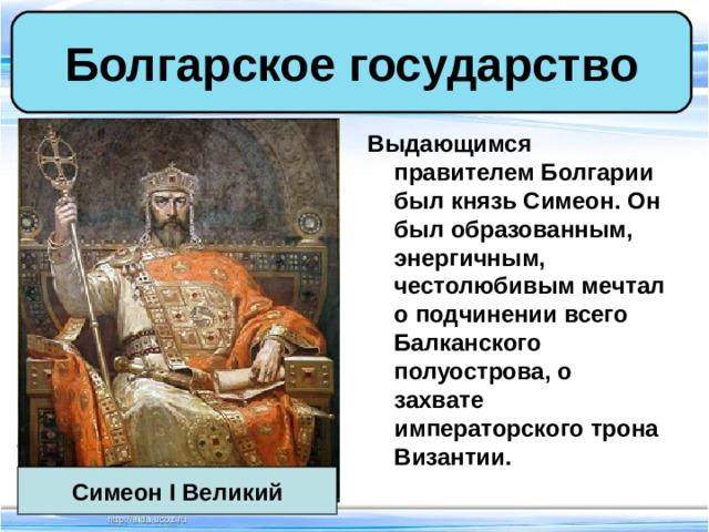 Болгарское государство Выдающимся правителем Болгарии был князь Симеон. Он был образованным, энергичным, честолюбивым мечтал о подчинении всего Балканского полуострова, о захвате императорского трона Византии. Симеон I Великий
