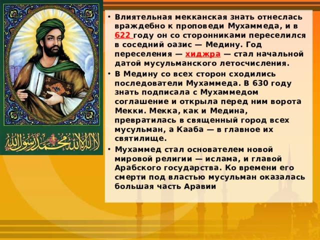 Влиятельная мекканская знать отнеслась враждебно к проповеди Мухаммеда, и в 622 году он со сторонниками переселился в соседний оазис — Медину. Год переселения — хиджра