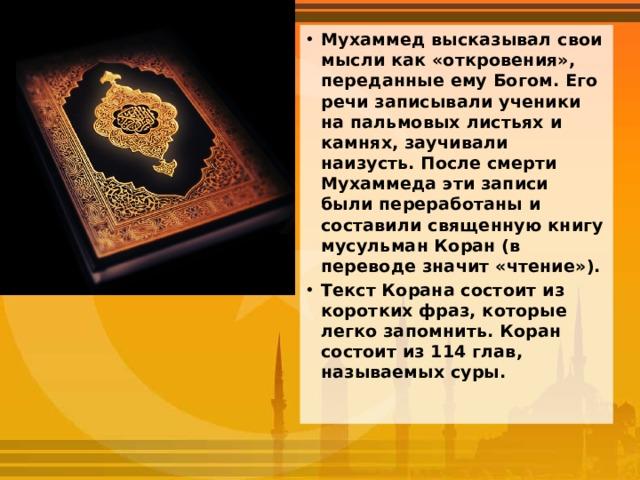 Мухаммед высказывал свои мысли как «откровения», переданные ему Богом. Его речи записывали ученики на пальмовых листьях и камнях, заучивали наизусть. После смерти Мухаммеда эти записи были переработаны и составили священную книгу мусульман Коран (в переводе значит «чтение»). Текст Корана состоит из коротких фраз, которые легко запомнить. Коран состоит из 114 глав, называемых суры.