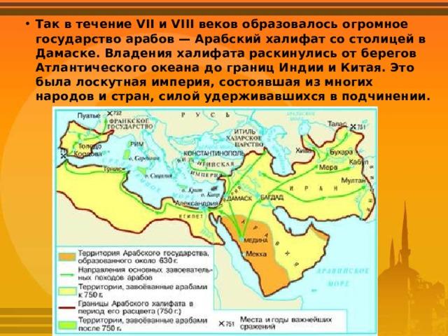 Так в течение VII и VIII веков образовалось огромное государство арабов — Арабский халифат со столицей в Дамаске. Владения халифата раскинулись от берегов Атлантического океана до границ Индии и Китая. Это была лоскутная империя, состоявшая из многих народов и стран, силой удерживавшихся в подчинении.