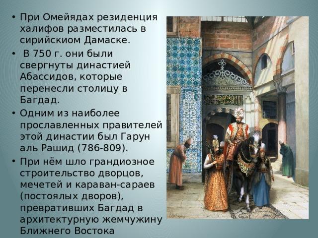 При Омейядах резиденция халифов разместилась в сирийскиом Дамаске.  В 750 г. они были свергнуты династией Абассидов, которые перенесли столицу в Багдад. Одним из наиболее прославленных правителей этой династии был Гарун аль Рашид (786-809). При нём шло грандиозное строительство дворцов, мечетей и караван-сараев (постоялых дворов), превративших Багдад в архитектурную жемчужину Ближнего Востока