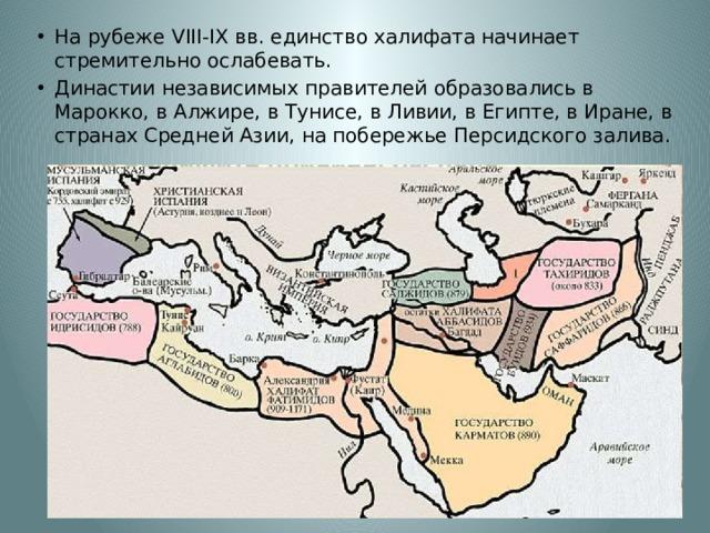 На рубеже VIII-IX вв. единство халифата начинает стремительно ослабевать. Династии независимых правителей образовались в Марокко, в Алжире, в Тунисе, в Ливии, в Египте, в Иране, в странах Средней Азии, на побережье Персидского залива.