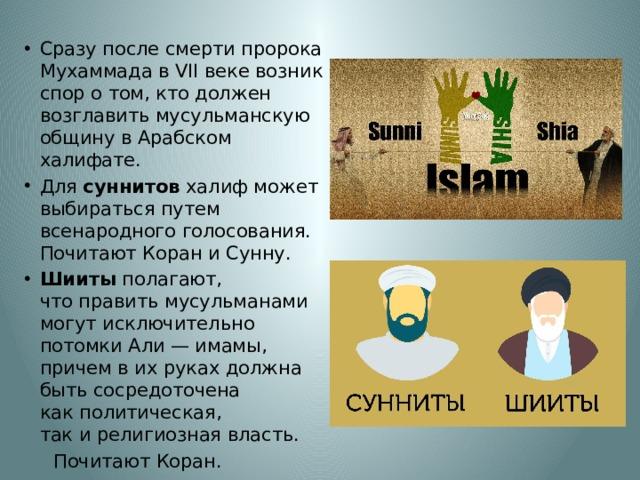 Сразу послесмертипророка Мухаммада в VII веке возник спор о том, кто должен возглавить мусульманскую общину в Арабском халифате. Для суннитов халиф может выбираться путем всенародного голосования. Почитают Коран и Сунну. Шииты полагают, чтоправить мусульманами могут исключительно потомки Али— имамы, причем вихруках должна быть сосредоточена какполитическая, такирелигиозная власть.