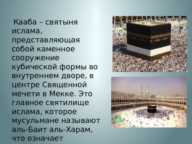 Кааба – святыня ислама, представляющая собой каменное сооружение кубической формы во внутреннем дворе, в центре Священной мечети в Мекке. Это главное святилище ислама, которое мусульмане называют аль-Баит аль-Харам, что означает «священный дом».