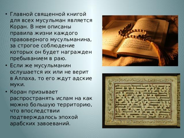 Главной священной книгой для всех мусульман является Коран. В нем описаны правила жизни каждого правоверного мусульманина, за строгое соблюдение которых он будет награжден пребыванием в раю. Если же мусульманин ослушается их или не верит в Аллаха, то его ждут адские муки. Коран призывает распространять ислам на как можно большую территорию, что впоследствии подтверждалось эпохой арабских завоеваний.