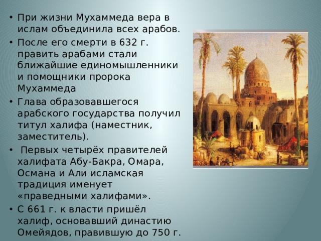 При жизни Мухаммеда вера в ислам объединила всех арабов. После его смерти в 632 г. править арабами стали ближайшие единомышленники и помощники пророка Мухаммеда Глава образовавшегося арабского государства получил титул халифа (наместник, заместитель).  Первых четырёх правителей халифата Абу-Бакра, Омара, Османа и Али исламская традиция именует «праведными халифами». С 661 г. к власти пришёл халиф, основавший династию Омейядов, правившую до 750 г.