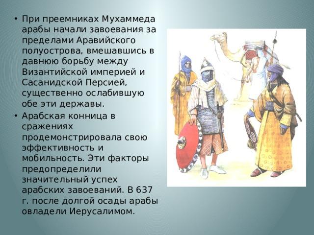 При преемниках Мухаммеда арабы начали завоевания за пределами Аравийского полуострова, вмешавшись в давнюю борьбу между Византийской империей и Сасанидской Персией, существенно ослабившую обе эти державы. Арабская конница в сражениях продемонстрировала свою эффективность и мобильность. Эти факторы предопределили значительный успех арабских завоеваний. В 637 г. после долгой осады арабы овладели Иерусалимом.