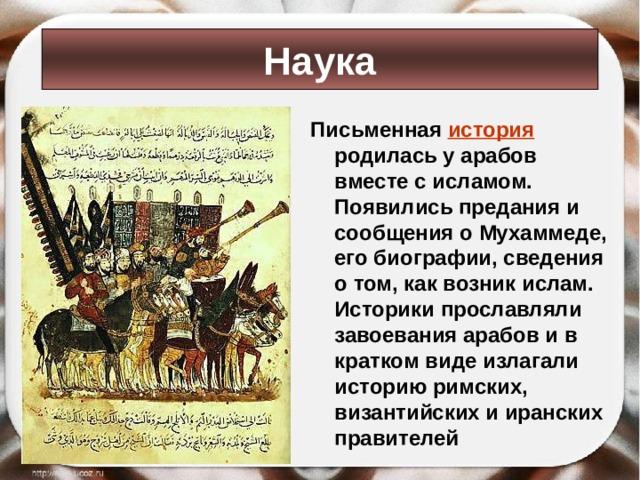 Наука Письменная история родилась у арабов вместе с исламом. Появились предания и сообщения о Мухаммеде, его биографии, сведения о том, как возник ислам. Историки прославляли завоевания арабов и в кратком виде излагали историю римских, византийских и иранских правителей