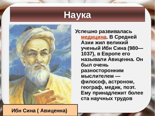 Наука Успешно развивалась медицина . В Средней Азии жил великий ученый Ибн Сина (980— 1037), в Европе его называли Авиценна. Он был очень разносторонним мыслителем — философ, астроном, географ, медик, поэт. Ему принадлежит более ста научных трудов Ибн Сина ( Авиценна)