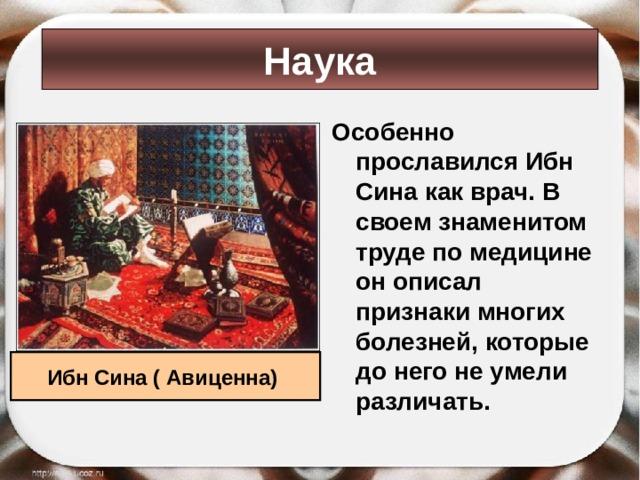 Наука Особенно прославился Ибн Сина как врач. В своем знаменитом труде по медицине он описал признаки многих болезней, которые до него не умели различать. Ибн Сина ( Авиценна)