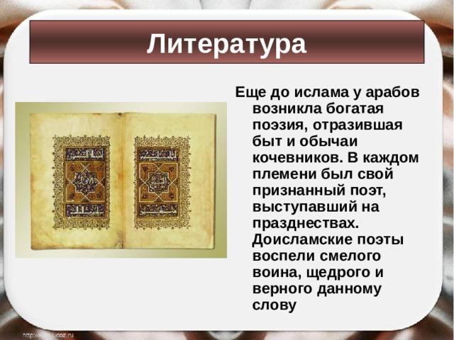 Литература Еще до ислама у арабов возникла богатая поэзия, отразившая быт и обычаи кочевников. В каждом племени был свой признанный поэт, выступавший на празднествах. Доисламские поэты воспели смелого воина, щедрого и верного данному слову