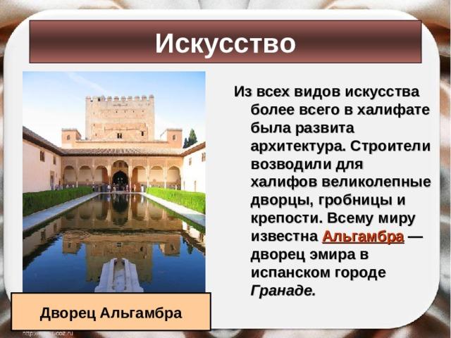 Искусство Из всех видов искусства более всего в халифате была развита архитектура. Строители возводили для халифов великолепные дворцы, гробницы и крепости. Всему миру известна Альгамбра  — дворец эмира в испанском городе Гранаде.  Дворец Альгамбра
