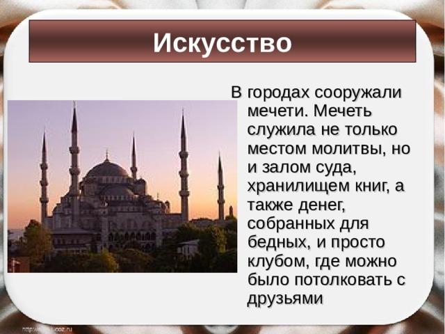 Искусство В городах сооружали мечети. Мечеть служила не только местом молитвы, но и залом суда, хранилищем книг, а также денег, собранных для бедных, и просто клубом, где можно было потолковать с друзьями