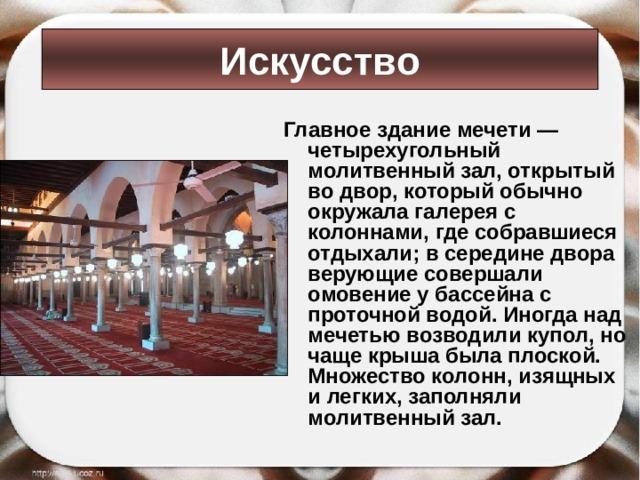 Искусство Главное здание мечети — четырехугольный молитвенный зал, открытый во двор, который обычно окружала галерея с колоннами, где собравшиеся отдыхали; в середине двора верующие совершали омовение у бассейна с проточной водой. Иногда над мечетью возводили купол, но чаще крыша была плоской. Множество колонн, изящных и легких, заполняли молитвенный зал.
