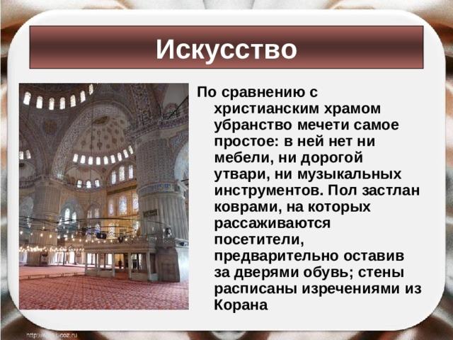Искусство По сравнению с христианским храмом убранство мечети самое простое: в ней нет ни мебели, ни дорогой утвари, ни музыкальных инструментов. Пол застлан коврами, на которых рассаживаются посетители, предварительно оставив за дверями обувь; стены расписаны изречениями из Корана