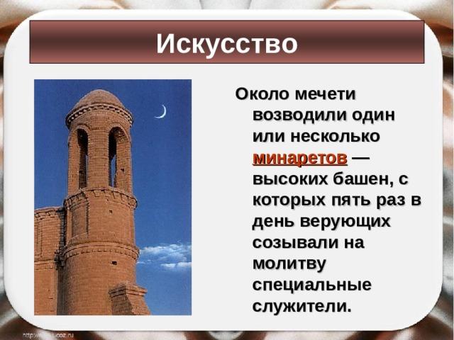 Искусство Около мечети возводили один или несколько минаретов  — высоких башен, с которых пять раз в день верующих созывали на молитву специальные служители.