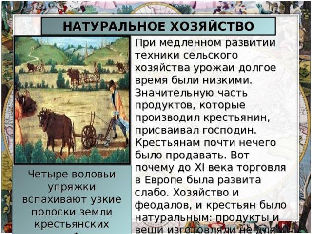 НАТУРАЛЬНОЕ ХОЗЯЙСТВО При медленном развитии техники сельского хозяйства урожаи долгое время были низкими. Значительную часть продуктов, которые производил крестьянин, присваивал господин. Крестьянам почти нечего было продавать. Вот почему до XI века торговля в Европе была развита слабо. Хозяйство и феодалов, и крестьян было натуральным: продукты и вещи изготовляли не для продажи, а для собственного потребления. Четыре воловьи упряжки вспахивают узкие полоски земли крестьянских наделов. Франция, XV век.