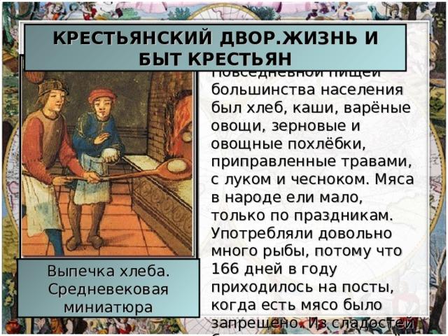 КРЕСТЬЯНСКИЙ ДВОР.ЖИЗНЬ И БЫТ КРЕСТЬЯН Повседневной пищей большинства населения был хлеб, каши, варёные овощи, зерновые и овощные похлёбки, приправленные травами, с луком и чесноком. Мяса в народе ели мало, только по праздникам. Употребляли довольно много рыбы, потому что 166 дней в году приходилось на посты, когда есть мясо было запрещено. Из сладостей был известен только мёд Выпечка хлеба. Средневековая миниатюра