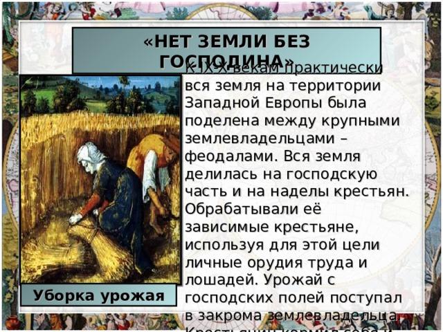 «НЕТ ЗЕМЛИ БЕЗ ГОСПОДИНА» КIX-Xвекам практически вся земля на территории Западной Европы была поделена между крупными землевладельцами – феодалами. Вся земля делилась на господскую часть и на наделы крестьян. Обрабатывали её зависимые крестьяне, используя для этой цели личные орудия труда и лошадей. Урожай с господских полей поступал в закрома землевладельца. Крестьянин кормил себя и свою семью за счет урожая со своего надела. Уборка урожая