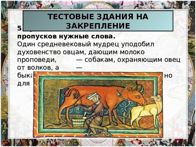 ТЕСТОВЫЕ ЗДАНИЯ НА ЗАКРЕПЛЕНИЕ 5.Прочтите текст и вставьте вместо пропусков нужные слова. Один средневековый мудрец уподобил духовенство овцам, дающим молоко проповеди,  — собакам, охраняющим овец от волков, а  — быкам, терпеливо создающим то, что нужно для жизни.