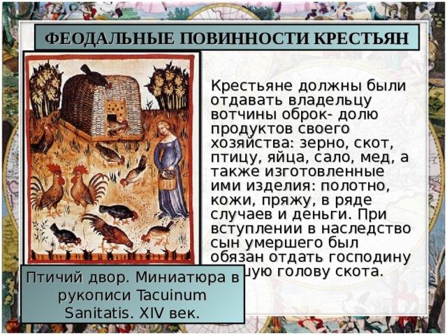 ФЕОДАЛЬНЫЕ ПОВИННОСТИ КРЕСТЬЯН Крестьяне должны были отдавать владельцу вотчины оброк- долю продуктов своего хозяйства: зерно, скот, птицу, яйца, сало, мед, а также изготовленные ими изделия: полотно, кожи, пряжу, в ряде случаев и деньги. При вступлении в наследство сын умершего был обязан отдать господину лучшую голову скота. Птичий двор. Миниатюра в рукописи Tacuinum Sanitatis. XIV век.
